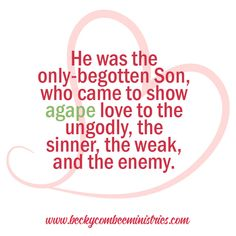 """He was the only-begotten Son, who came to show agape love to the ungodly, the sinner, the weak, and the enemy. - Becky Combee, from the sermon """"Love Puts Others First"""""""