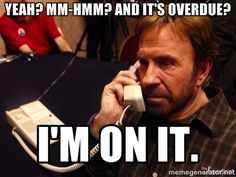Chuck Norris Phone - Yeah? Mm-Hmm? And it's overdue? I'm on it.