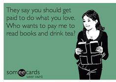 My ideal job minus the tea. Someecards, Say You, What Is Love, Drinking Tea, Books To Read, Sayings, Reading, Memes, Lyrics