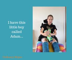 I have this little boy called Adam. He is very sweet and very kind. He is loving and giving, And scared of many things. Because life has shown him a harsher side than it shows to most 10 year old c…
