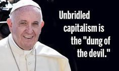 """The longest and most important of Francis' 3-nation South American trip-the Pope spoke boldly about the global need to move swiftly away from policies that are generating mass poverty, unparalleled inequality, and suffering around the world."""" """"He blasted a system of unbridled capitalism across the planet that """"has imposed the mentality of profit at any price, with no concern for social exclusion or the destruction of nature."""""""