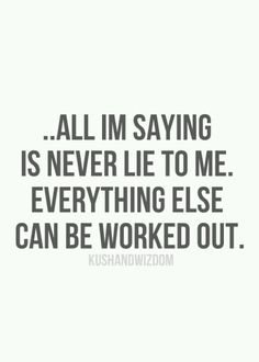 Dont lie to the ones you love. Friendships, love, family.  All these can be ruined by lies. All trust will be lost with a single lie. Own up to the truth and work it out. Thats what makes relationships real, strong, and last.