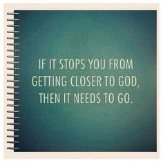 If it stops you from getting closer to God. Then it needs to go.