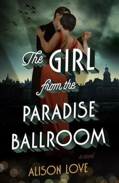 Historical Fiction 2016. The Girl from the Paradise Ballroom: A Novel by Alison Love.