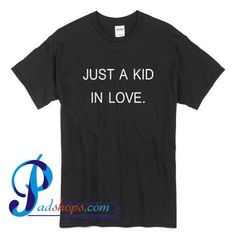 Just A Kid In Love T Shirt – padshops