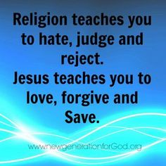 Religion teaches you to hate, judge, and reject.  Jesus teaches you to love, forgive, and save.