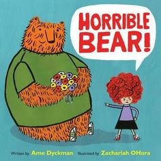 Horrible Bear  by Ame Dyckman We all have our moments when we say something we didn't mean -- a fun story exploring how to recover from these less than stellar moments.