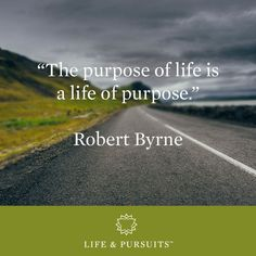 """The purpose of life is a life of purpose."" - Robert Byrne"