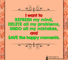I want to REFRESH my mind, DELETE all my problems, UNDO all my mistakes, and SAVE the happy moments