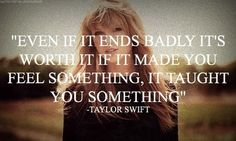 Even if it ends badly, if it made you feel something, it taught you something