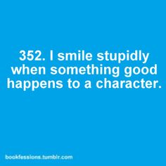 I smile stupidly when something good happens to a character.