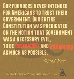 """Our Founders never intended for Americans to trust their government. Our entire Constitution was predicted on the notion that government was a necessary evil, to be restrained and minimized as much as possible."" ~ Rand Paul"