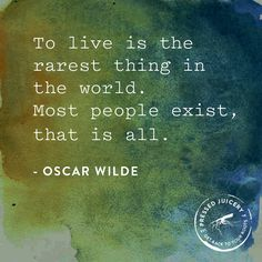 To live is the rarest thing in the world. Most people exist, that is all. -Oscar Wilde