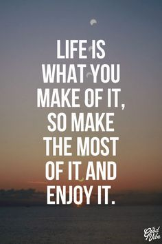 Life is what you make of it, so make the most of it and enjoy it.