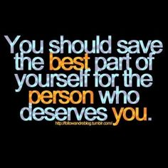 You should save the best part of yourself for the person who deserves you.