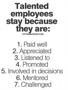 .talented employees stay because they are paid well appreciated listened to promoted involved in decisions mentored challenged
