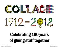 Collage 1912-2012: Celebrating 100 Years of Gluing Stuff Together (2012). Digital collage created & copyright © by Eric Edelman. All rights reserved. In 2012, collage celebrated its first century. And what a century it's been!