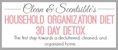 The Household Organization Diet 30 day Detox - This is the first part of a year long plan to get your home organized once and for all!