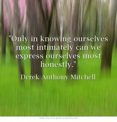 Only in knowing ourselves most intimately can we express ourselves most honestly.
