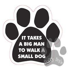 It Takes A Big Man To Walk A Small Dog Paw Magnet http://doggystylegifts.com/products/it-takes-a-big-man-to-walk-a-small-dog-paw-magnet