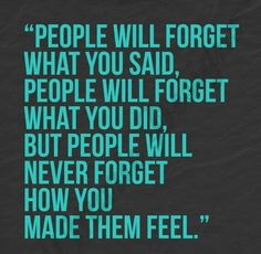 People will never forget how you made them feel.~Maya Angelou