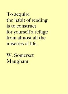 """To acquire the habit of reading is to construct for yourself a refuge from almost all the miseries of life."" W. Somerset Maugham"