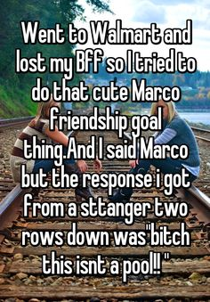 """Went to Walmart and lost my Bff so I tried to do that cute Marco friendship goal thing.And I said Marco but the response i got from a sttanger two rows down was""bitch this isnt a pool!! """""