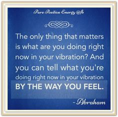 The only thing that matters is what are you doing right now in your vibration?...   *Abraham-Hicks Quotes (AHQ1044)