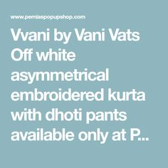 Vvani by Vani Vats Off white asymmetrical embroidered kurta with dhoti pants available only at Pernia's Pop Up Shop. Indian Dresses, Indian Outfits, Indian Clothes, Pernia Pop Up Shop, Hijab Fashion, Off White, Stylists, Pants, Blue