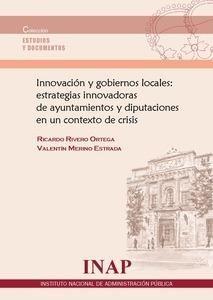 Innovación y gobiernos locales: estrategias innovadoras de ayuntamientos y diputaciones en un contexto de crisis / Ricardo Rivero Ortega. - Madrid: Instituto Nacional de Administración Pública, 2014, 182 p.