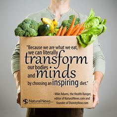 """""""Because we are what we eat, we can literally transform our bodies and minds by choosing an inspiring diet."""" ~ Mike Adams, the Health Ranger"""