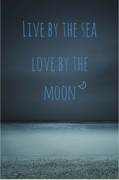 Live by the sea love by the moon. Ocean quote about life