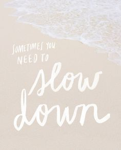 Sometimes you just need to slow down.