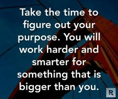 When you know your purpose you  will work harder and smarter for something bigger than yourself.