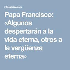Papa Francisco: «Algunos despertarán a la vida eterna, otros a la vergüenza eterna»