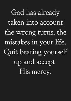 Quotes About Strength : QUOTATION – Image : Quotes Of the day – Description God has already taken into account the wrong turns, the mistakes in your life. Quit beating yourself up and accept His mercy. Sharing is Power – Don't forget to share this quote ! Bible Quotes, Bible Verses, Me Quotes, The Words, Religious Quotes, Spiritual Quotes, Great Quotes, Inspirational Quotes, Motivational