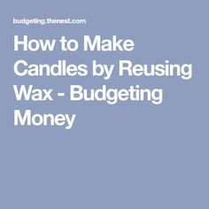 How to Make Candles by Reusing Wax - Budgeting Money