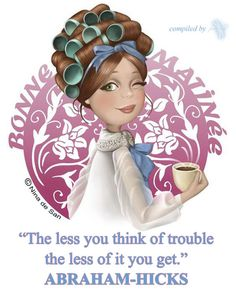 ABRAHAM-HICKS - ''The less you think of trouble the less of it you get.''