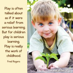 """""""Play is often talked about as if it were a relief from serious learning.  But for children play is serious learning.  Play is really the work of childhood."""" -Fred Rogers, (from AFHE.org)"""