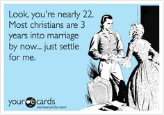 HAHAHAHAHAHAHA! that's a lot of my family's view of my age now! PRAISE THE LORD IM STILL SINGLE! im not ready yet!