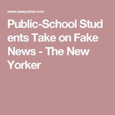Public-School Students Take on Fake News - The New Yorker