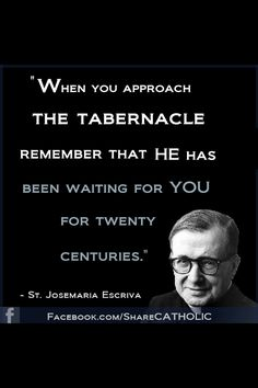 """When you approach the tabernacle, remember he has been waiting for you for 20 centuries."" -St. JoseMaria Escriva #quotes"