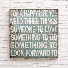For a HAPPY LIFE you need THREE THINGS - Someone to LOVE; Something to DO; Something to LOOK FORWARD To -- more grammatically correct: LOVING Someone; DOING Something; LOOKING FORWARD to Something -- Three Things Sign