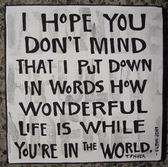 I hope you don't mind that I put down in words how wonderful life is while you're in the world. (Your Song by Sir Elton John. Artwork by Tracy Fisher.)