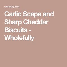 Garlic Scape and Sharp Cheddar Biscuits - Wholefully