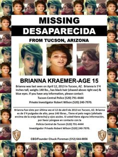 BRIANNA KRAEMER-Age 15 ~  Brianna was last seen on April 12, 2013 in Tucson, AZ. Brianna is 5'4 inches tall, weighs 140 lbs., has black hair (shaved above right ear) & blue eyes. If you have any information, please contact Tucson Central Police (520) 791-4444 or Private Investigator Robert Wilson (520) 240-7970.