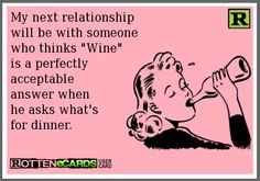 My next relationship will be with someone who thinks Wine is a perfectly acceptable answer when he asks what's for dinner.