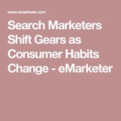 Search Marketers Shift Gears as Consumer Habits Change - eMarketer