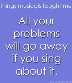 Well maybe not ALL of the problems, but it DOES help one feel better to sing some Broadway :)