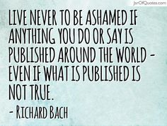 View our entire collection of image quotes that you can save into your jar and share with your friends: Live never to be ashamed if anything you do or say is published around the world - even if what is published is not true. -Richard Bach